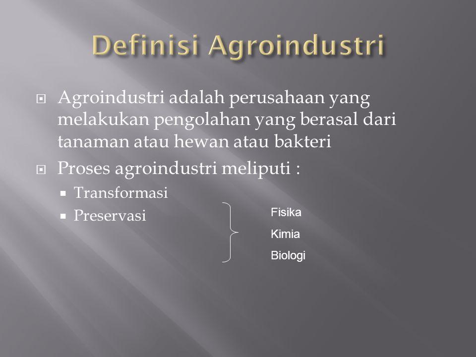  Agroindustri adalah perusahaan yang melakukan pengolahan yang berasal dari tanaman atau hewan atau bakteri  Proses agroindustri meliputi :  Transformasi  Preservasi Fisika Kimia Biologi