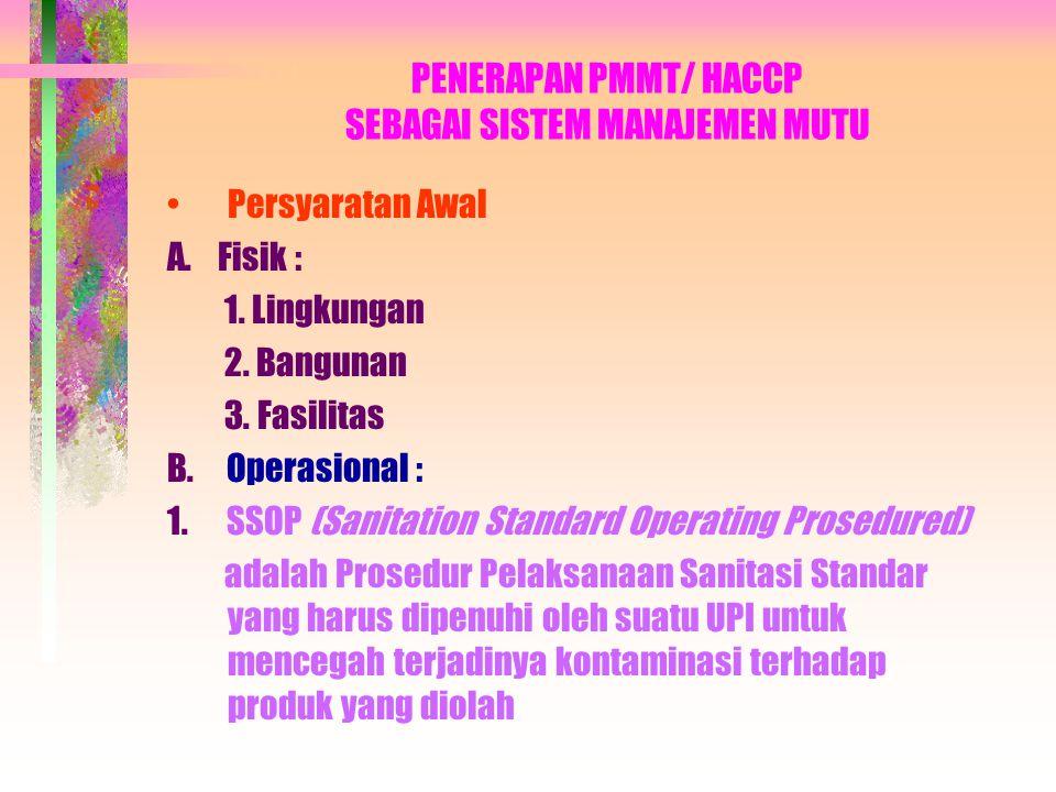PENERAPAN PMMT/ HACCP SEBAGAI SISTEM MANAJEMEN MUTU Persyaratan Awal A. Fisik : 1. Lingkungan 2. Bangunan 3. Fasilitas B. Operasional : 1. SSOP (Sanit
