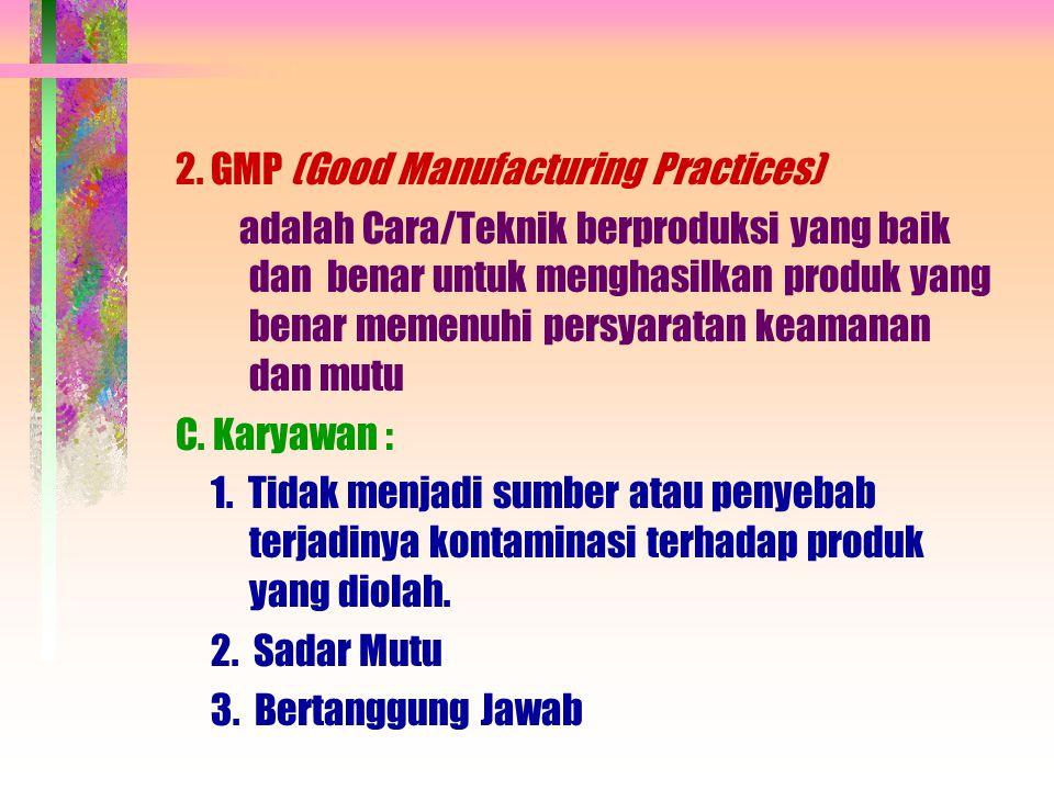 2. GMP (Good Manufacturing Practices) adalah Cara/Teknik berproduksi yang baik dan benar untuk menghasilkan produk yang benar memenuhi persyaratan kea