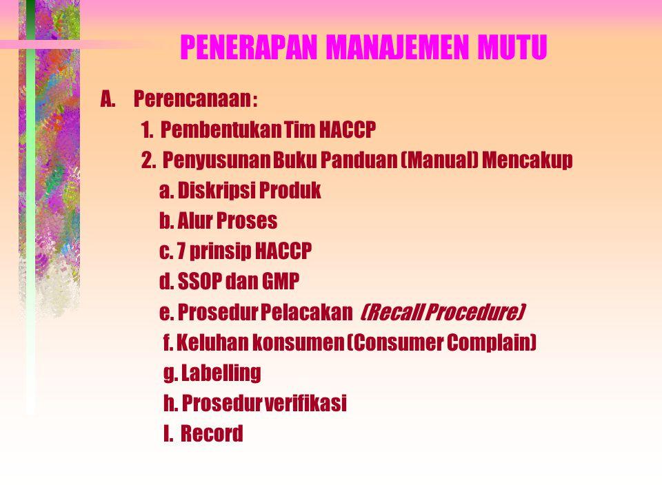 PENERAPAN MANAJEMEN MUTU A. Perencanaan : 1. Pembentukan Tim HACCP 2. Penyusunan Buku Panduan (Manual) Mencakup a. Diskripsi Produk b. Alur Proses c.