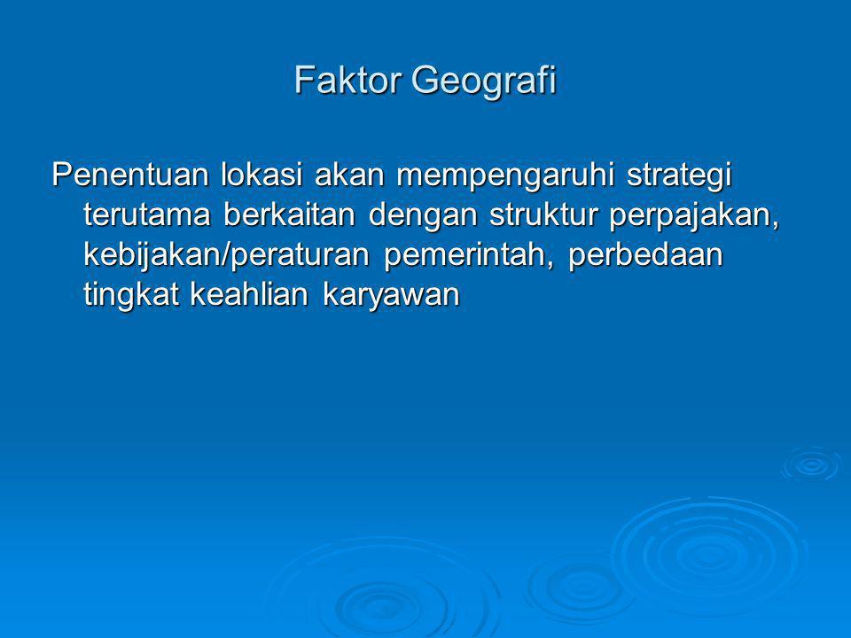 Faktor Geografi Penentuan lokasi akan mempengaruhi strategi terutama berkaitan dengan struktur perpajakan, kebijakan/peraturan pemerintah, perbedaan t