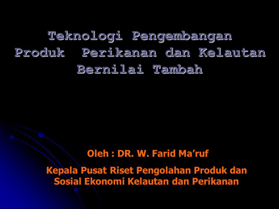 Teknologi Pengembangan Produk Perikanan dan Kelautan Bernilai Tambah Oleh : DR. W. Farid Ma'ruf Kepala Pusat Riset Pengolahan Produk dan Sosial Ekonom