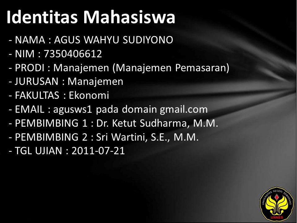 Identitas Mahasiswa - NAMA : AGUS WAHYU SUDIYONO - NIM : 7350406612 - PRODI : Manajemen (Manajemen Pemasaran) - JURUSAN : Manajemen - FAKULTAS : Ekonomi - EMAIL : agusws1 pada domain gmail.com - PEMBIMBING 1 : Dr.