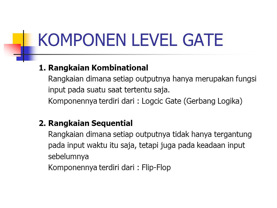KOMPONEN LEVEL GATE 1. Rangkaian Kombinational Rangkaian dimana setiap outputnya hanya merupakan fungsi input pada suatu saat tertentu saja. Komponenn