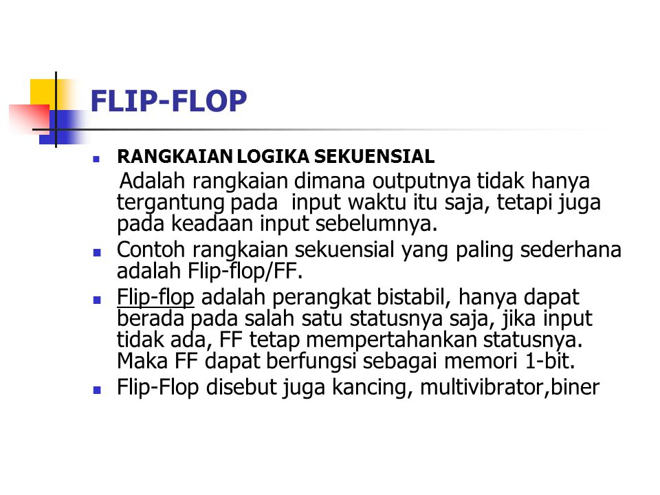 FLIP-FLOP RANGKAIAN LOGIKA SEKUENSIAL Adalah rangkaian dimana outputnya tidak hanya tergantung pada input waktu itu saja, tetapi juga pada keadaan inp