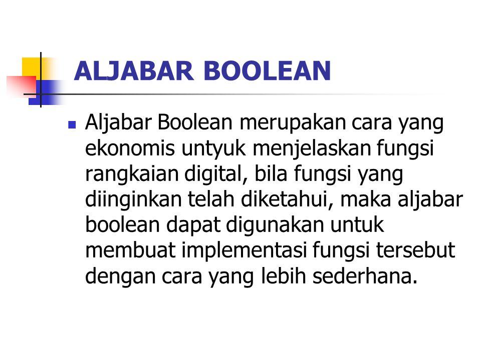 ALJABAR BOOLEAN Aljabar Boolean merupakan cara yang ekonomis untyuk menjelaskan fungsi rangkaian digital, bila fungsi yang diinginkan telah diketahui, maka aljabar boolean dapat digunakan untuk membuat implementasi fungsi tersebut dengan cara yang lebih sederhana.