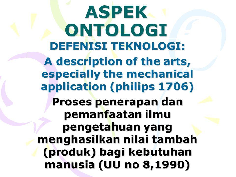 ASPEK ONTOLOGI DEFENISI TEKNOLOGI: A description of the arts, especially the mechanical application (philips 1706) Proses penerapan dan pemanfaatan il
