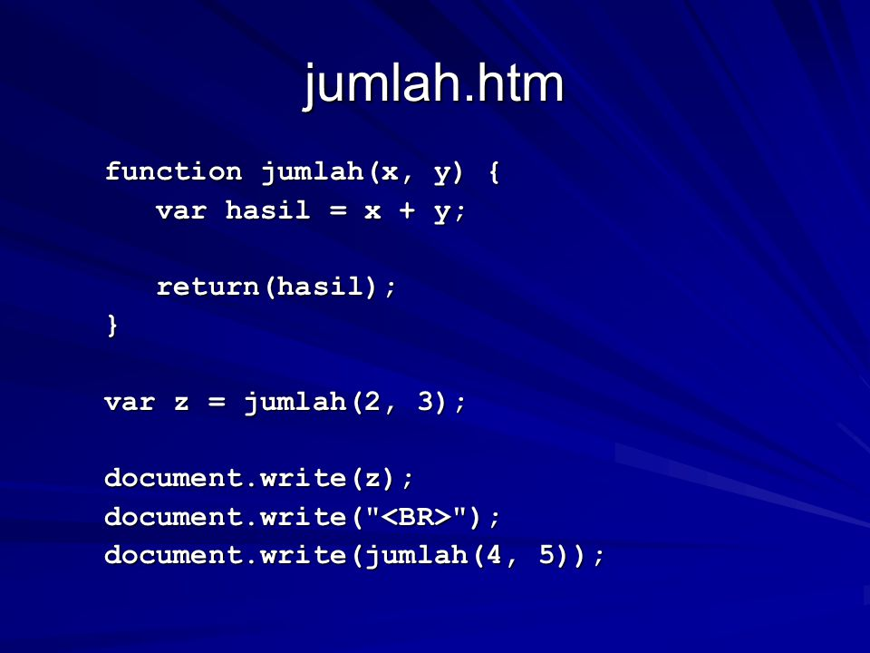 jumlah.htm function jumlah(x, y) { function jumlah(x, y) { var hasil = x + y; var hasil = x + y; return(hasil); return(hasil); } var z = jumlah(2, 3); var z = jumlah(2, 3); document.write(z); document.write(z); document.write( ); document.write( ); document.write(jumlah(4, 5)); document.write(jumlah(4, 5));