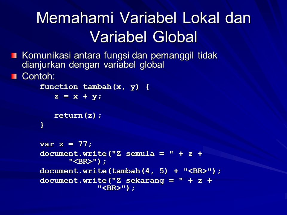 Memahami Variabel Lokal dan Variabel Global Komunikasi antara fungsi dan pemanggil tidak dianjurkan dengan variabel global Contoh: function tambah(x, y) { function tambah(x, y) { z = x + y; z = x + y; return(z); return(z); } var z = 77; var z = 77; document.write( Z semula = + z + ); document.write( Z semula = + z + ); document.write(tambah(4, 5) + ); document.write(tambah(4, 5) + ); document.write( Z sekarang = + z + ); document.write( Z sekarang = + z + );