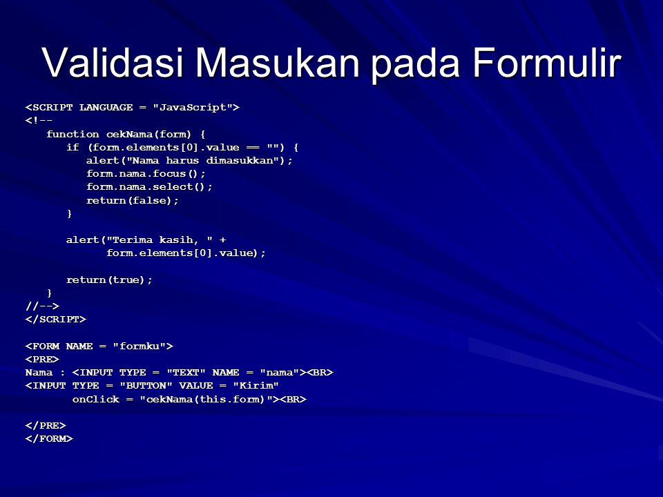Validasi Masukan pada Formulir <!-- function cekNama(form) { function cekNama(form) { if (form.elements[0].value == ) { if (form.elements[0].value == ) { alert( Nama harus dimasukkan ); alert( Nama harus dimasukkan ); form.nama.focus(); form.nama.focus(); form.nama.select(); form.nama.select(); return(false); return(false); } alert( Terima kasih, + alert( Terima kasih, + form.elements[0].value); form.elements[0].value); return(true); return(true); }//--></SCRIPT> <PRE> Nama : Nama : <INPUT TYPE = BUTTON VALUE = Kirim onClick = cekNama(this.form) > onClick = cekNama(this.form) > </PRE></FORM>