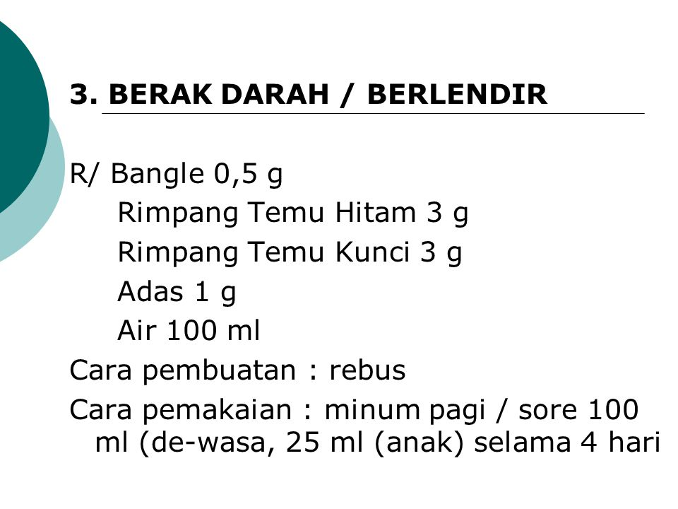 3. BERAK DARAH / BERLENDIR R/ Bangle 0,5 g Rimpang Temu Hitam 3 g Rimpang Temu Kunci 3 g Adas 1 g Air 100 ml Cara pembuatan : rebus Cara pemakaian : m