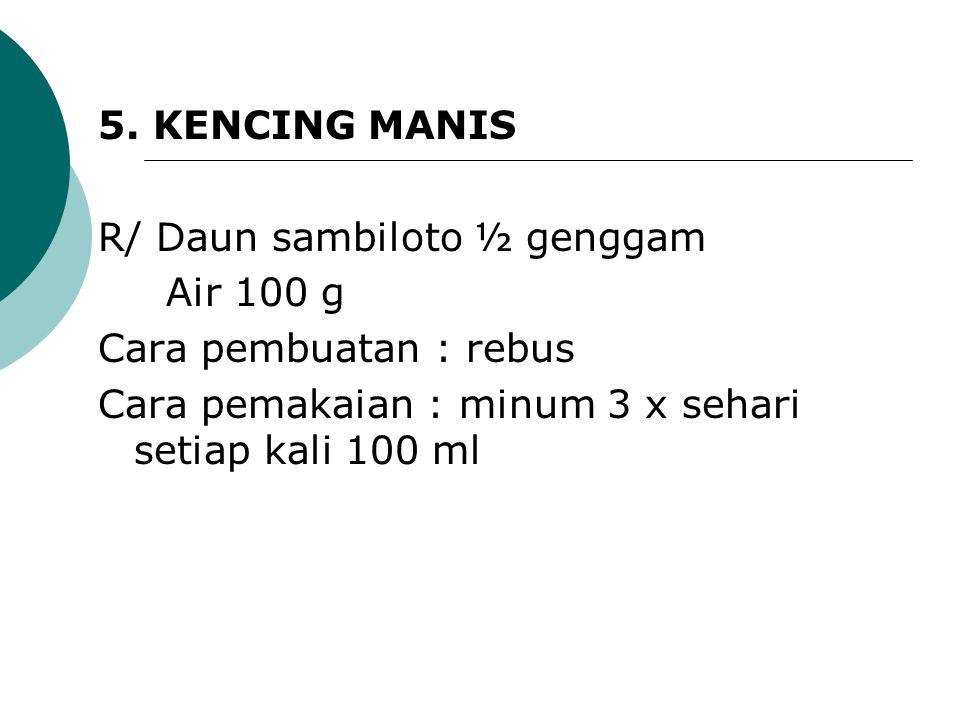 5. KENCING MANIS R/ Daun sambiloto ½ genggam Air 100 g Cara pembuatan : rebus Cara pemakaian : minum 3 x sehari setiap kali 100 ml