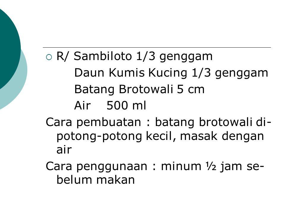  R/ Sambiloto 1/3 genggam Daun Kumis Kucing 1/3 genggam Batang Brotowali 5 cm Air 500 ml Cara pembuatan : batang brotowali di- potong-potong kecil, m