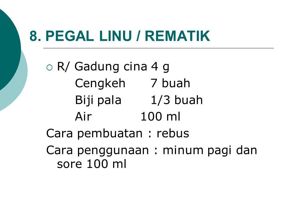 8. PEGAL LINU / REMATIK  R/ Gadung cina 4 g Cengkeh 7 buah Biji pala 1/3 buah Air 100 ml Cara pembuatan : rebus Cara penggunaan : minum pagi dan sore