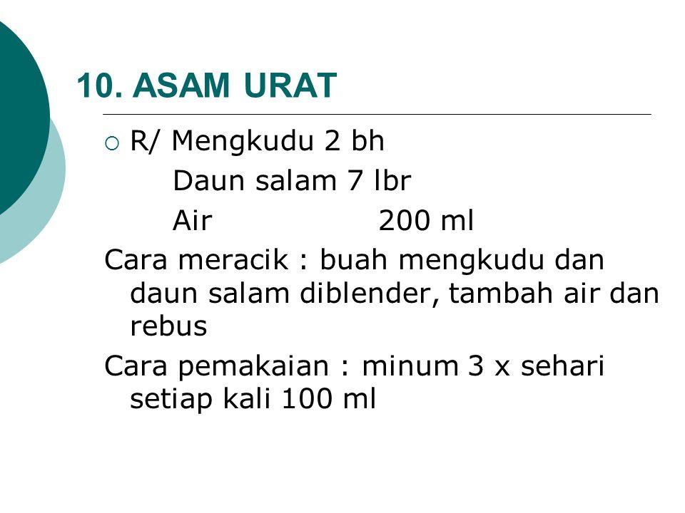 10. ASAM URAT  R/ Mengkudu 2 bh Daun salam 7 lbr Air200 ml Cara meracik : buah mengkudu dan daun salam diblender, tambah air dan rebus Cara pemakaian