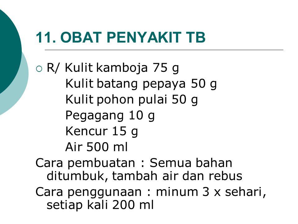 11. OBAT PENYAKIT TB  R/ Kulit kamboja 75 g Kulit batang pepaya 50 g Kulit pohon pulai 50 g Pegagang 10 g Kencur 15 g Air 500 ml Cara pembuatan : Sem