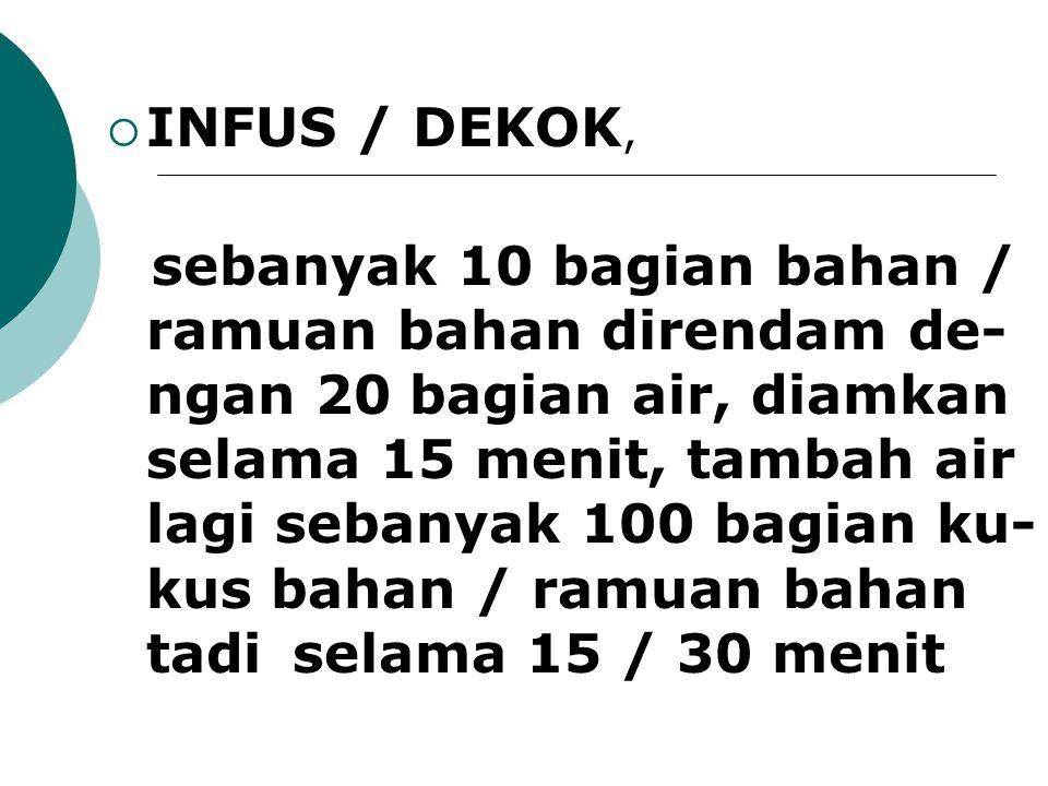  INFUS / DEKOK, sebanyak 10 bagian bahan / ramuan bahan direndam de- ngan 20 bagian air, diamkan selama 15 menit, tambah air lagi sebanyak 100 bagian