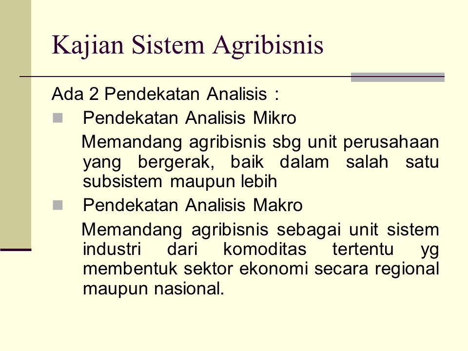 Kajian Sistem Agribisnis Ada 2 Pendekatan Analisis : Pendekatan Analisis Mikro Memandang agribisnis sbg unit perusahaan yang bergerak, baik dalam sala
