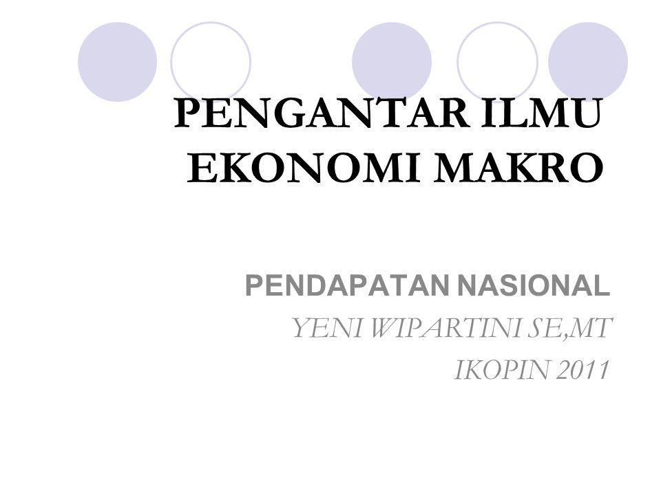 PENGANTAR ILMU EKONOMI MAKRO PENDAPATAN NASIONAL YENI WIPARTINI SE,MT IKOPIN 2011