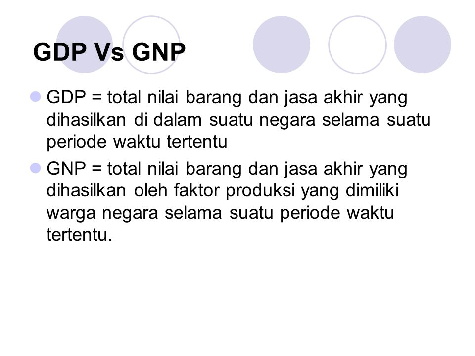 GDP Vs GNP GDP = total nilai barang dan jasa akhir yang dihasilkan di dalam suatu negara selama suatu periode waktu tertentu GNP = total nilai barang dan jasa akhir yang dihasilkan oleh faktor produksi yang dimiliki warga negara selama suatu periode waktu tertentu.