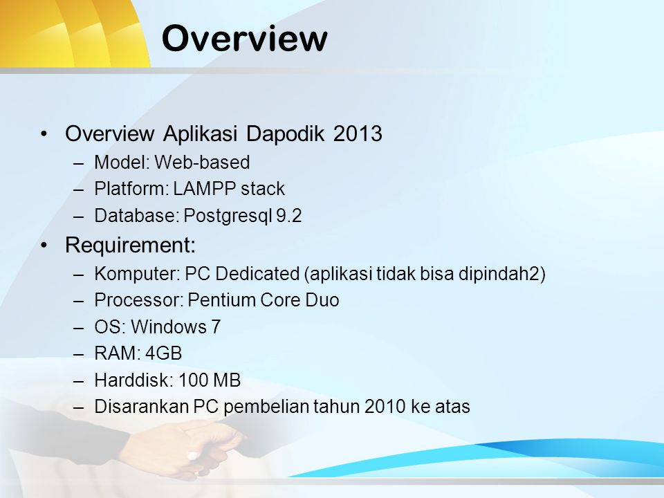 Overview Overview Aplikasi Dapodik 2013 –Model: Web-based –Platform: LAMPP stack –Database: Postgresql 9.2 Requirement: –Komputer: PC Dedicated (aplik