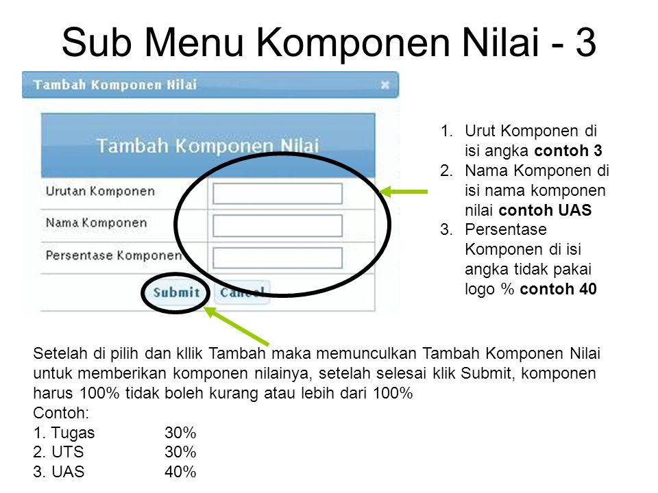 Sub Menu Komponen Nilai - 3 Setelah di pilih dan kllik Tambah maka memunculkan Tambah Komponen Nilai untuk memberikan komponen nilainya, setelah selesai klik Submit, komponen harus 100% tidak boleh kurang atau lebih dari 100% Contoh: 1.