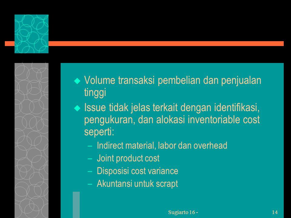 Sugiarto 16 -14  Volume transaksi pembelian dan penjualan tinggi  Issue tidak jelas terkait dengan identifikasi, pengukuran, dan alokasi inventoriable cost seperti: –Indirect material, labor dan overhead –Joint product cost –Disposisi cost variance –Akuntansi untuk scrapt