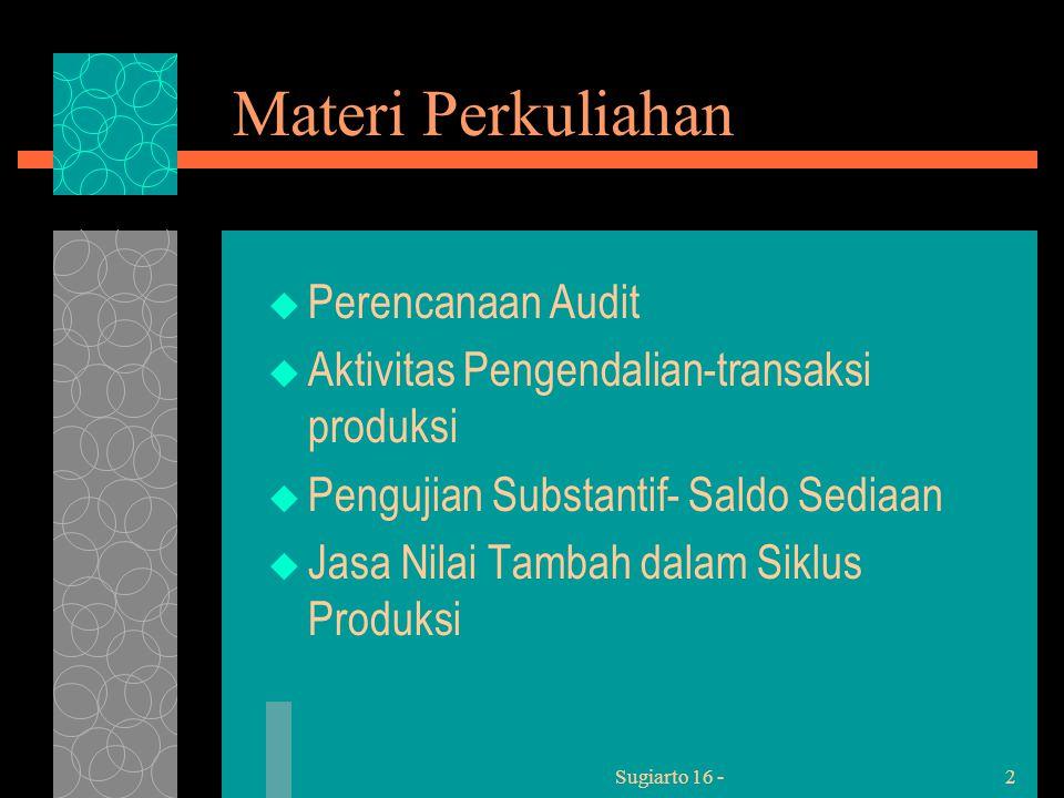 Sugiarto 16 -2 Materi Perkuliahan  Perencanaan Audit  Aktivitas Pengendalian-transaksi produksi  Pengujian Substantif- Saldo Sediaan  Jasa Nilai Tambah dalam Siklus Produksi