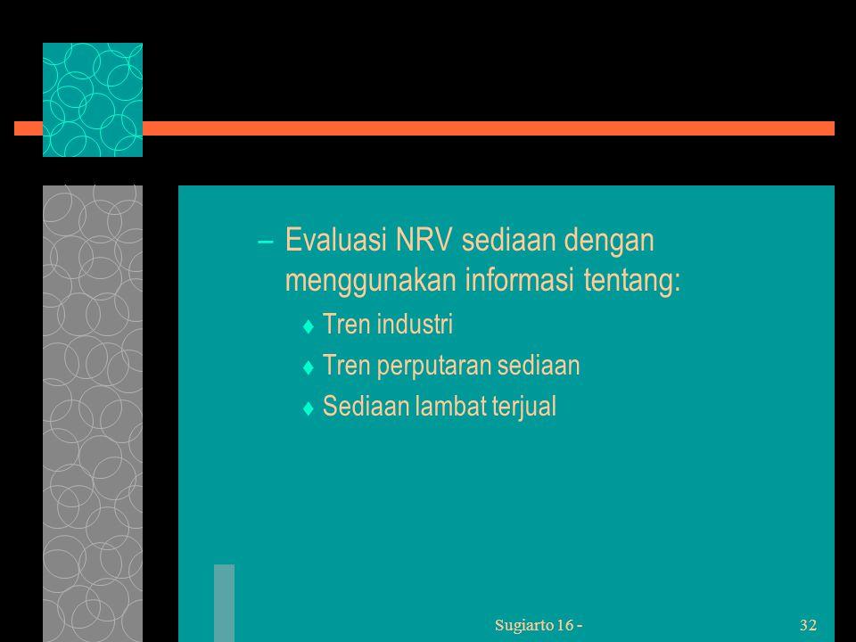 Sugiarto 16 -32 –Evaluasi NRV sediaan dengan menggunakan informasi tentang:  Tren industri  Tren perputaran sediaan  Sediaan lambat terjual