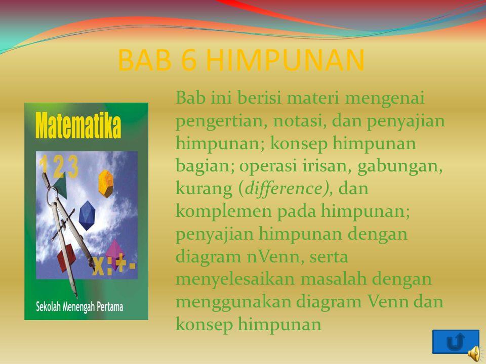 BAB 6 HIMPUNAN Bab ini berisi materi mengenai pengertian, notasi, dan penyajian himpunan; konsep himpunan bagian; operasi irisan, gabungan, kurang (di