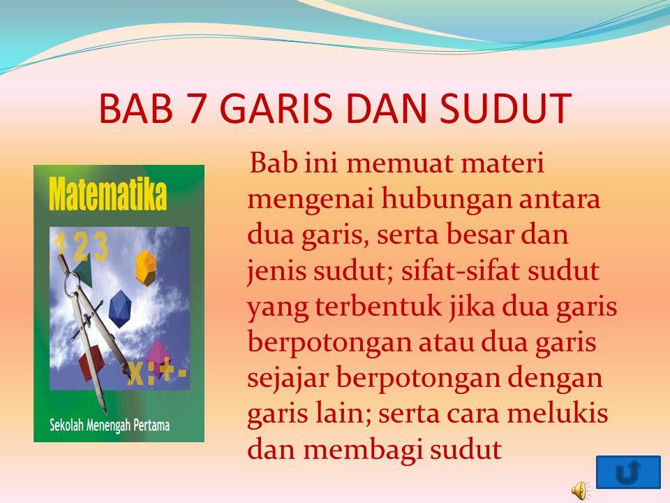 BAB 7 GARIS DAN SUDUT Bab ini memuat materi mengenai hubungan antara dua garis, serta besar dan jenis sudut; sifat-sifat sudut yang terbentuk jika dua