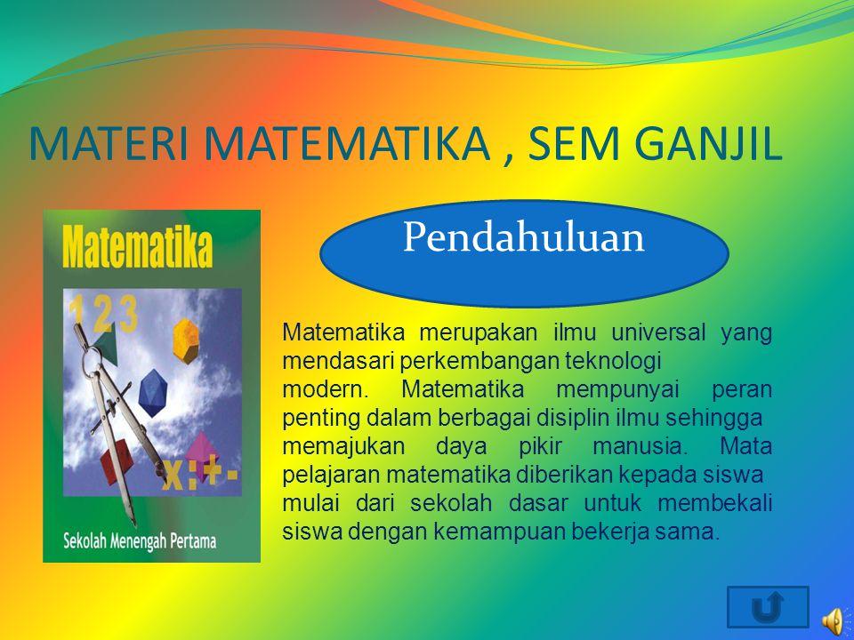 MATERI MATEMATIKA, SEM GANJIL Pendahuluan Matematika merupakan ilmu universal yang mendasari perkembangan teknologi modern. Matematika mempunyai peran