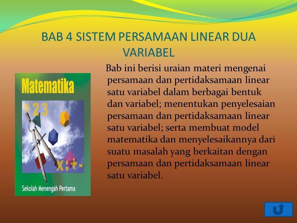 BAB 4 SISTEM PERSAMAAN LINEAR DUA VARIABEL Bab ini berisi uraian materi mengenai persamaan dan pertidaksamaan linear satu variabel dalam berbagai bent