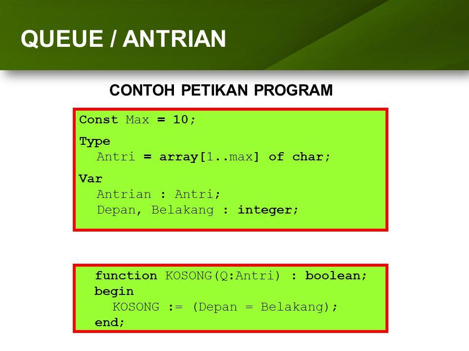 ARRAY (LARIK) function KOSONG(Q:Antri) : boolean; begin KOSONG := (Depan = Belakang); end; QUEUE / ANTRIAN CONTOH PETIKAN PROGRAM Const Max = 10; Type