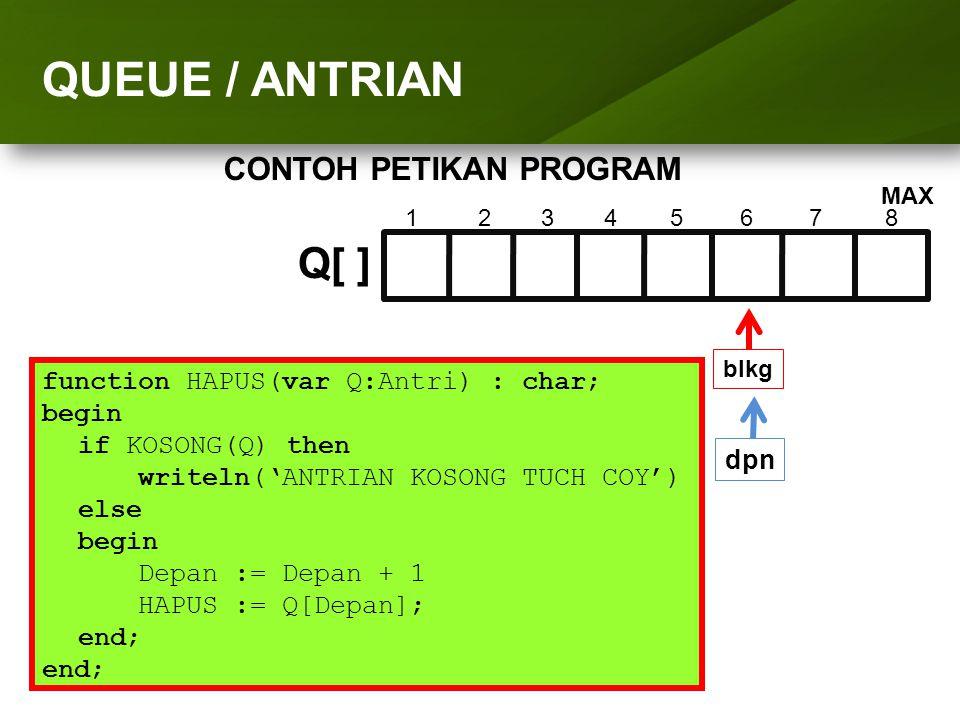 ARRAY (LARIK) function HAPUS(var Q:Antri) : char; begin if KOSONG(Q) then writeln('ANTRIAN KOSONG TUCH COY') else begin Depan := Depan + 1 HAPUS := Q[