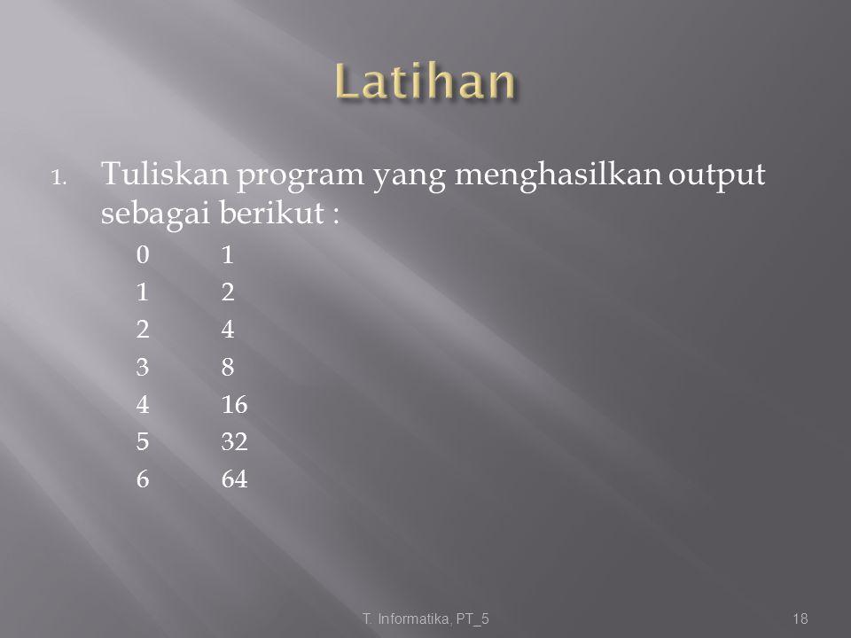 1. Tuliskan program yang menghasilkan output sebagai berikut : 01 12 24 38 416 532 664 T. Informatika, PT_5 18