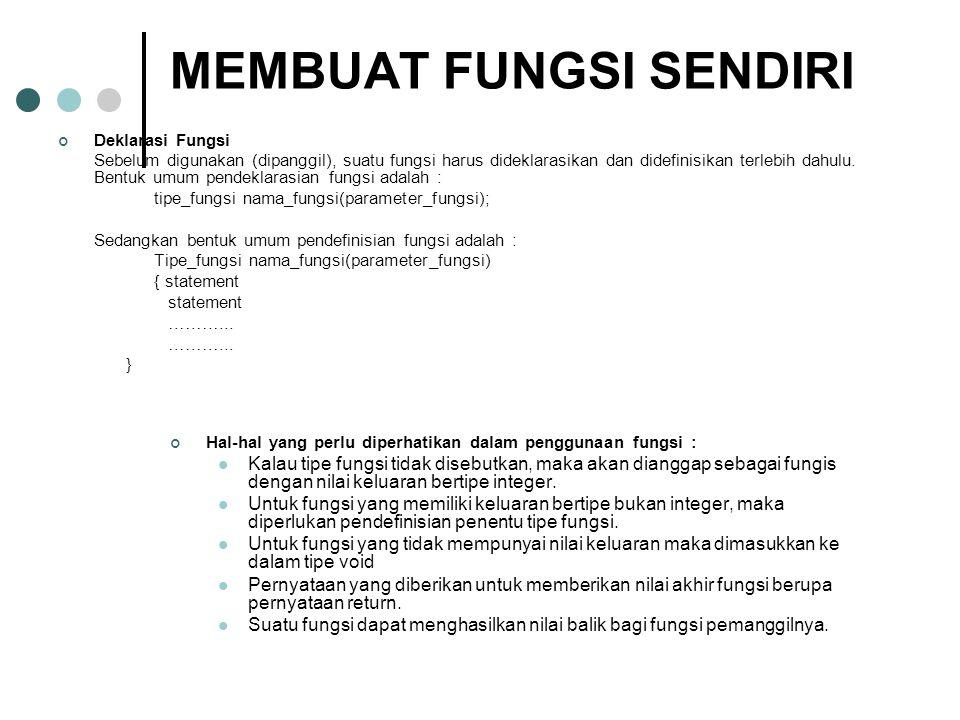 MEMBUAT FUNGSI SENDIRI Deklarasi Fungsi Sebelum digunakan (dipanggil), suatu fungsi harus dideklarasikan dan didefinisikan terlebih dahulu.