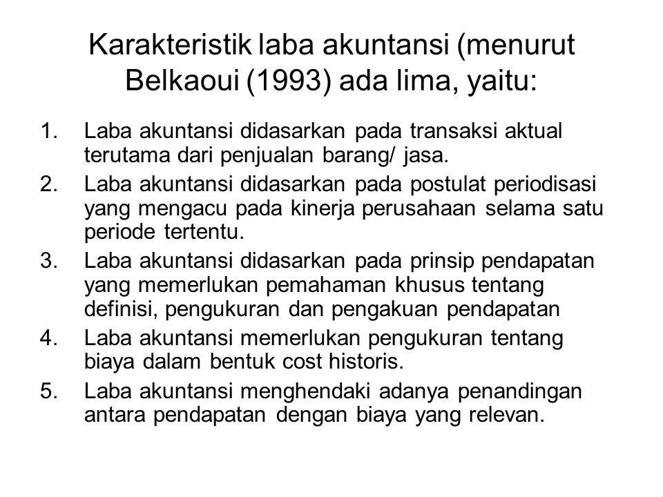 Karakteristik laba akuntansi (menurut Belkaoui (1993) ada lima, yaitu: 1.Laba akuntansi didasarkan pada transaksi aktual terutama dari penjualan baran