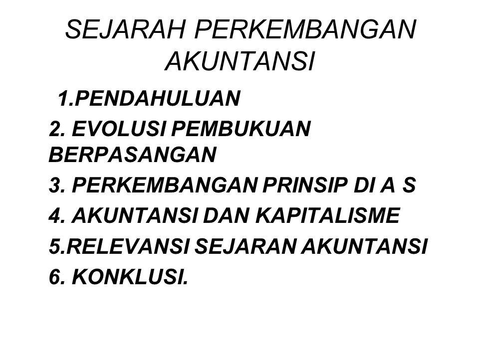 SEJARAH PERKEMBANGAN AKUNTANSI 1.PENDAHULUAN 2. EVOLUSI PEMBUKUAN BERPASANGAN 3. PERKEMBANGAN PRINSIP DI A S 4. AKUNTANSI DAN KAPITALISME 5.RELEVANSI