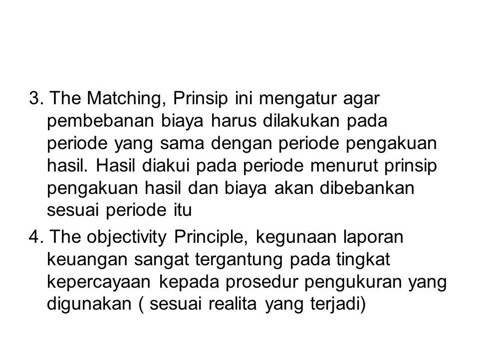 3. The Matching, Prinsip ini mengatur agar pembebanan biaya harus dilakukan pada periode yang sama dengan periode pengakuan hasil. Hasil diakui pada p
