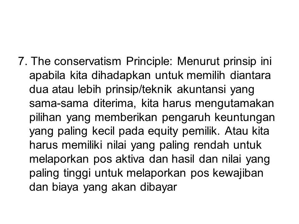 7. The conservatism Principle: Menurut prinsip ini apabila kita dihadapkan untuk memilih diantara dua atau lebih prinsip/teknik akuntansi yang sama-sa