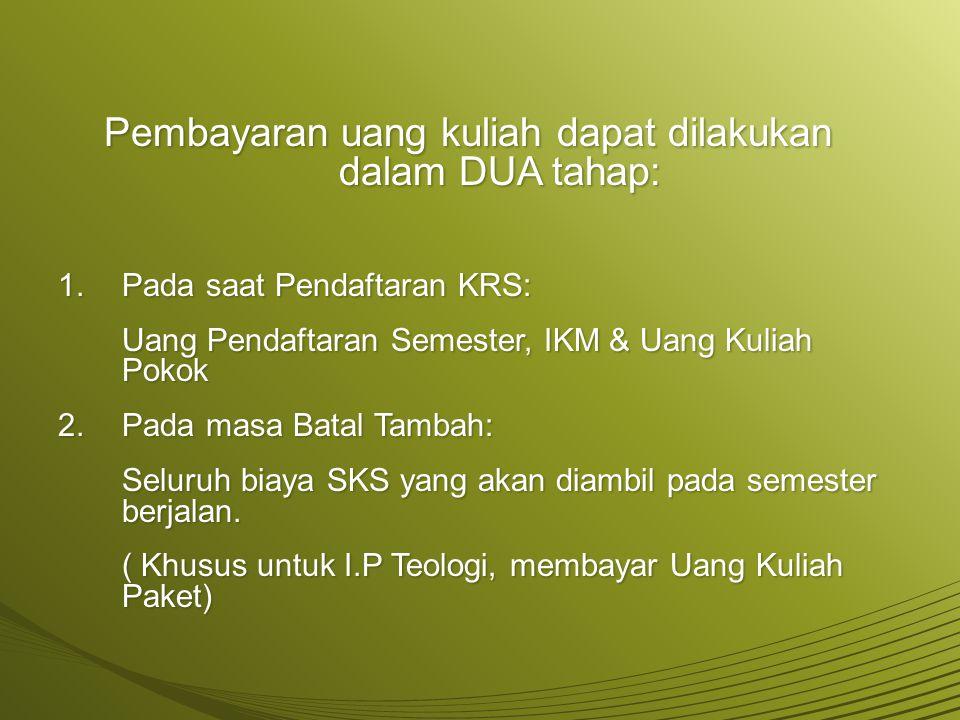 Pembayaran uang kuliah dapat dilakukan dalam DUA tahap:  Pada saat Pendaftaran KRS: Uang Pendaftaran Semester, IKM & Uang Kuliah Pokok 2.Pada masa B