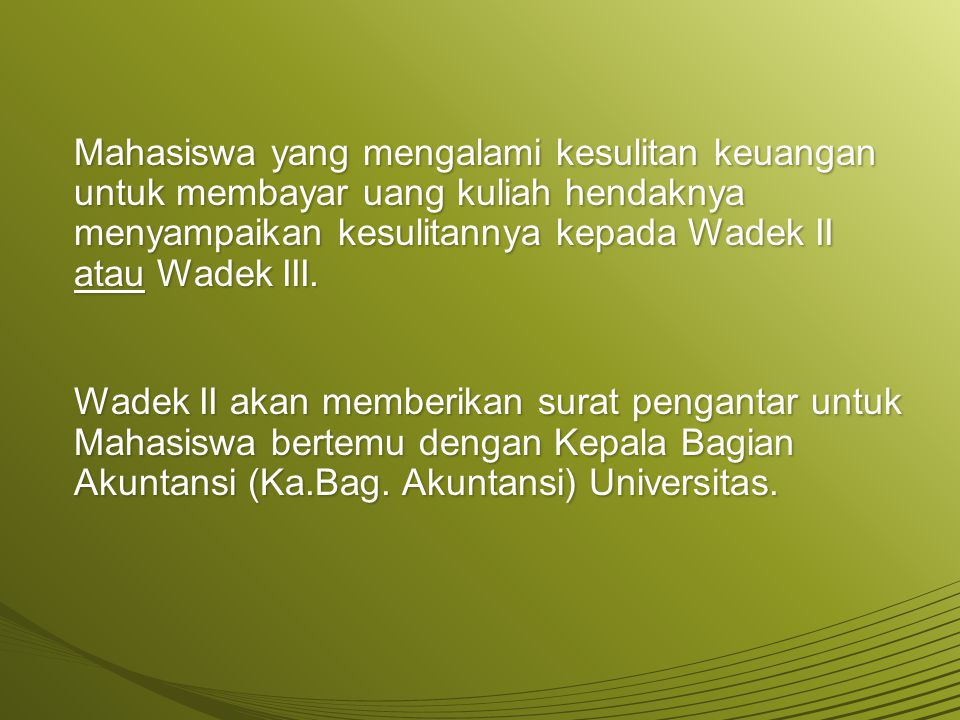 Mahasiswa yang mengalami kesulitan keuangan untuk membayar uang kuliah hendaknya menyampaikan kesulitannya kepada Wadek II atau Wadek III. Wadek II ak