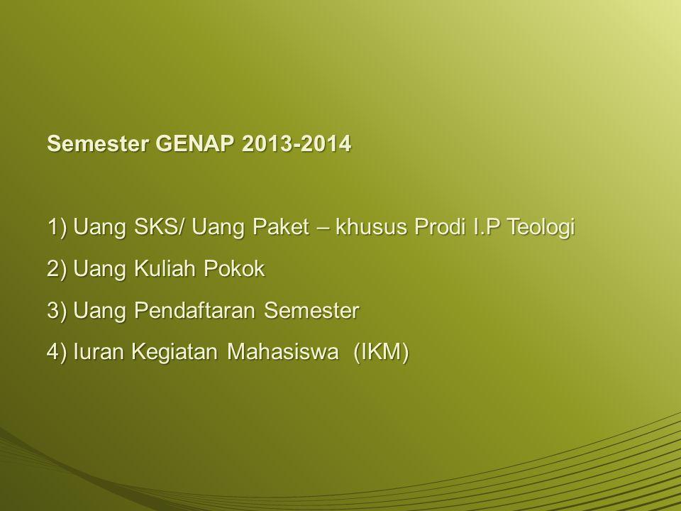 Semester GENAP 2013-2014 1) Uang SKS/ Uang Paket – khusus Prodi I.P Teologi 2) Uang Kuliah Pokok 3) Uang Pendaftaran Semester 4) Iuran Kegiatan Mahasi