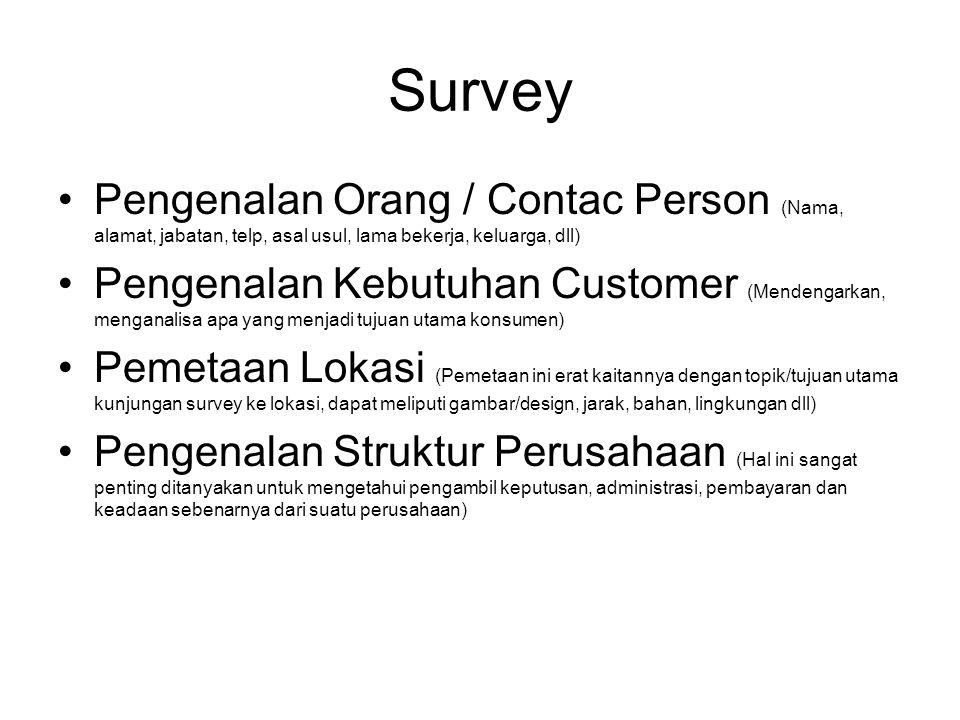 Survey Pengenalan Orang / Contac Person (Nama, alamat, jabatan, telp, asal usul, lama bekerja, keluarga, dll) Pengenalan Kebutuhan Customer (Mendengarkan, menganalisa apa yang menjadi tujuan utama konsumen) Pemetaan Lokasi (Pemetaan ini erat kaitannya dengan topik/tujuan utama kunjungan survey ke lokasi, dapat meliputi gambar/design, jarak, bahan, lingkungan dll) Pengenalan Struktur Perusahaan (Hal ini sangat penting ditanyakan untuk mengetahui pengambil keputusan, administrasi, pembayaran dan keadaan sebenarnya dari suatu perusahaan)