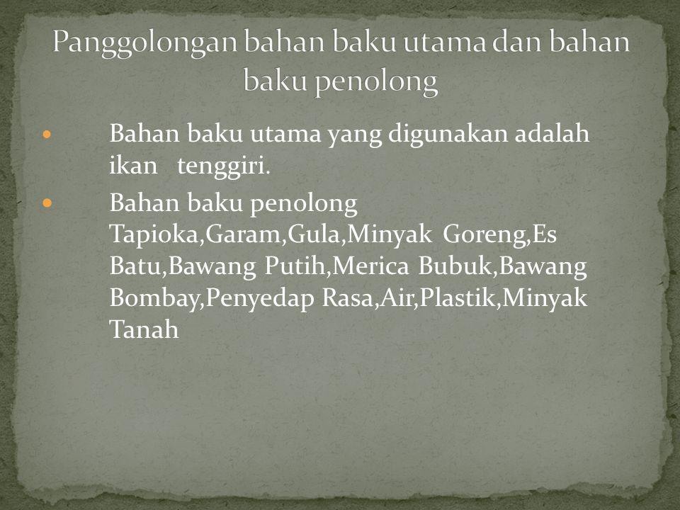 Bahan baku utama yang digunakan dibeli dari pemasok ikan yang berada di Muara Baru, Jakarta Utara.