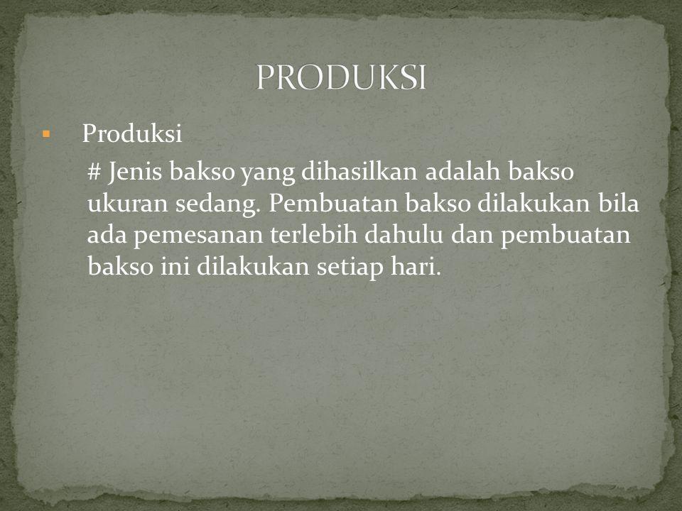  Produksi # Jenis bakso yang dihasilkan adalah bakso ukuran sedang. Pembuatan bakso dilakukan bila ada pemesanan terlebih dahulu dan pembuatan bakso