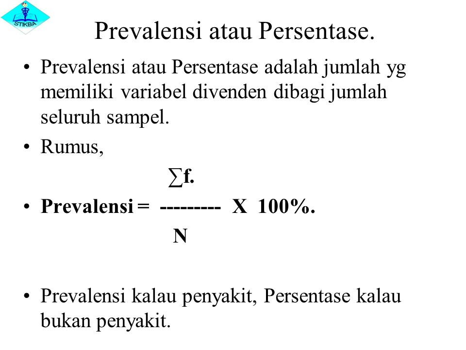 Prevalensi atau Persentase. Prevalensi atau Persentase adalah jumlah yg memiliki variabel divenden dibagi jumlah seluruh sampel. Rumus, ∑f. Prevalensi