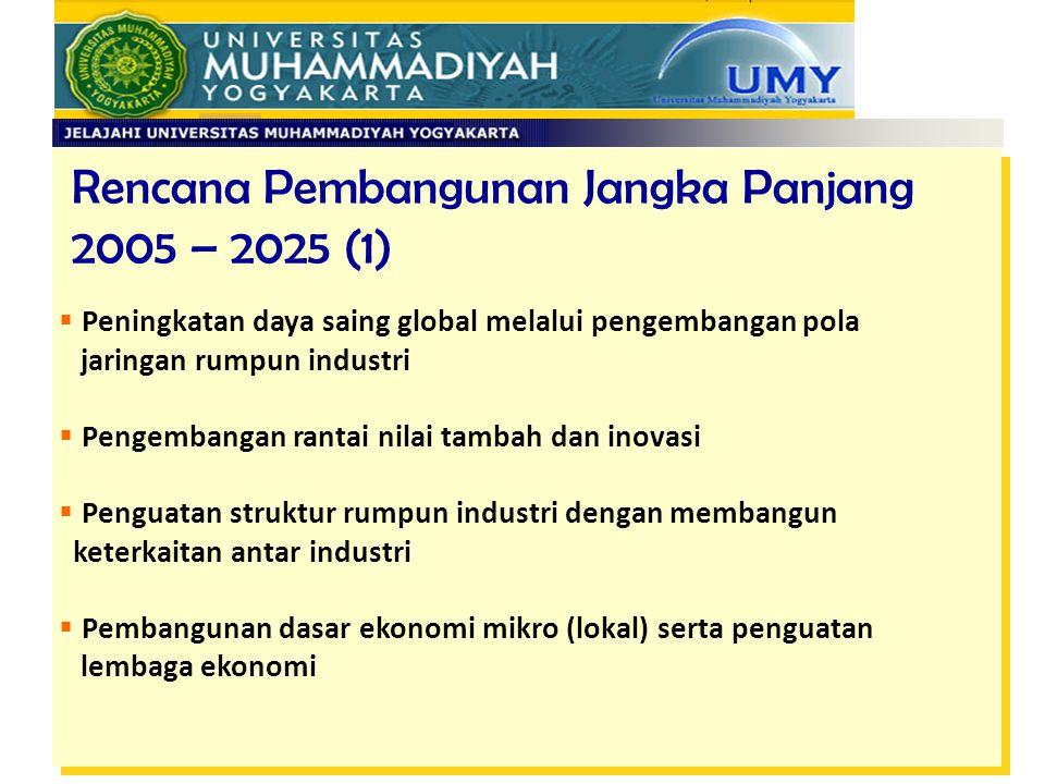 Rencana Pembangunan Jangka Panjang 2005 – 2025 (1)  Peningkatan daya saing global melalui pengembangan pola jaringan rumpun industri  Pengembangan r