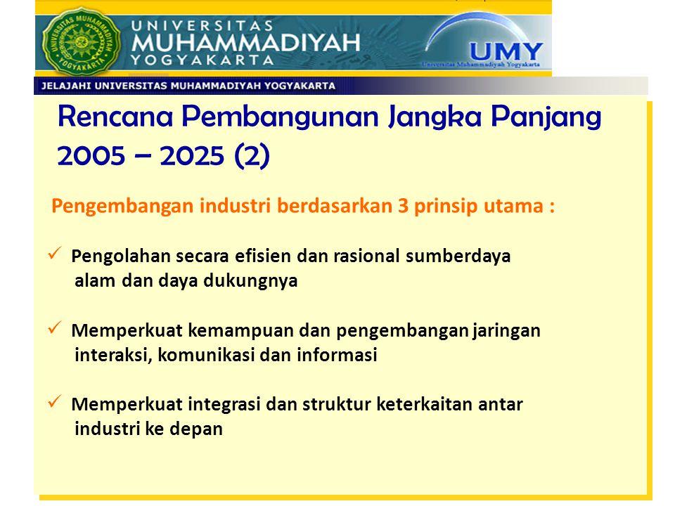 Rencana Pembangunan Jangka Panjang 2005 – 2025 (2) Pengembangan industri berdasarkan 3 prinsip utama : Pengolahan secara efisien dan rasional sumberda